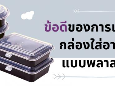 ข้อดีของการเลือกใช้กล่องใส่อาหารแบบพลาสติก